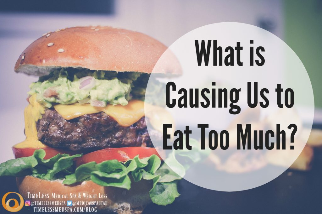 What is causing us to eat too much?   TimeLess Medical Spa and Weight Loss Clinic   health blog   Ogde, Utah